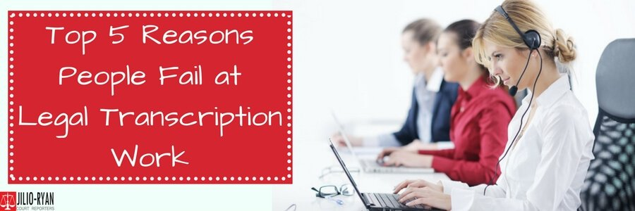 Top reasons people fail at Legal Transcription work